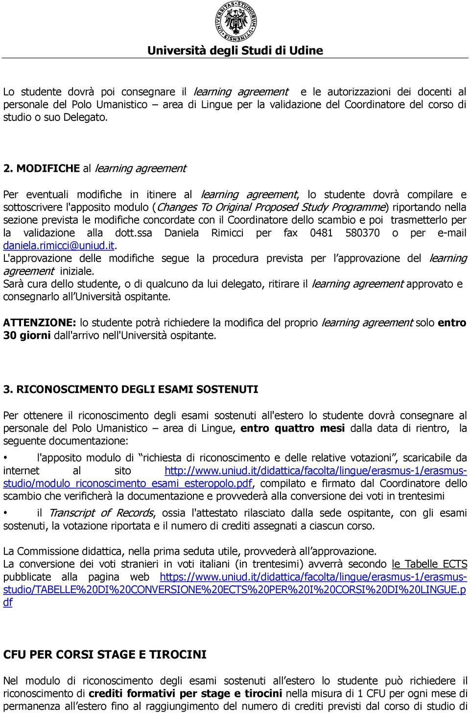 MODIFICHE al learning agreement Per eventuali modifiche in itinere al learning agreement, lo studente dovrà compilare e sottoscrivere l'apposito modulo (Changes To Original Proposed Study Programme)