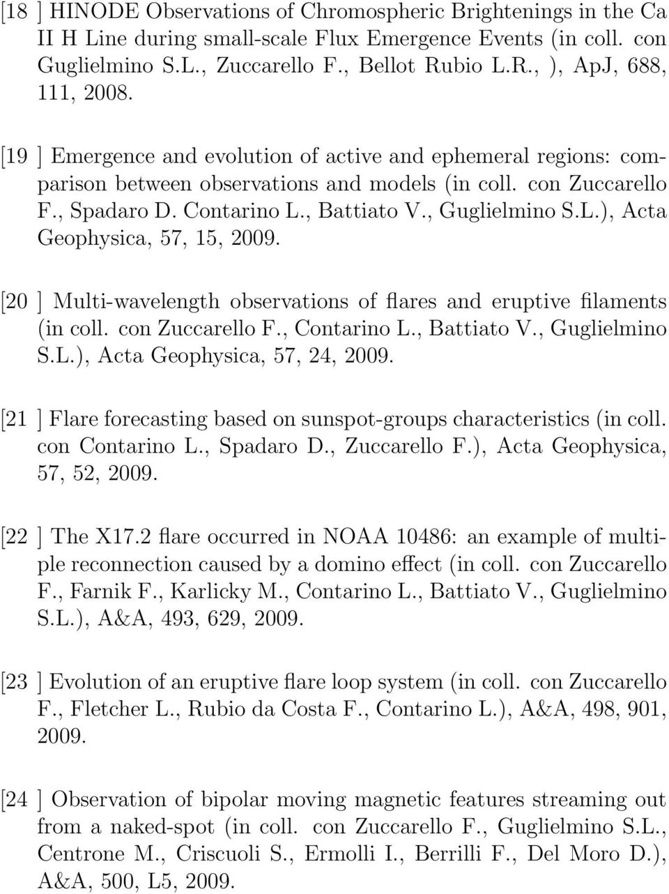 [20 ] Multi-wavelength observations of flares and eruptive filaments (in coll. con Zuccarello F., Contarino L., Battiato V., Guglielmino S.L.), Acta Geophysica, 57, 24, 2009.