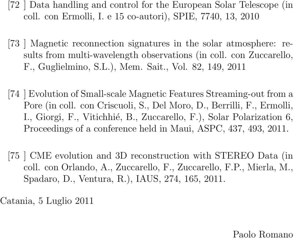 Sait., Vol. 82, 149, 2011 [74 ] Evolution of Small-scale Magnetic Features Streaming-out from a Pore (in coll. con Criscuoli, S., Del Moro, D., Berrilli, F., Ermolli, I., Giorgi, F., Vitichhié, B.