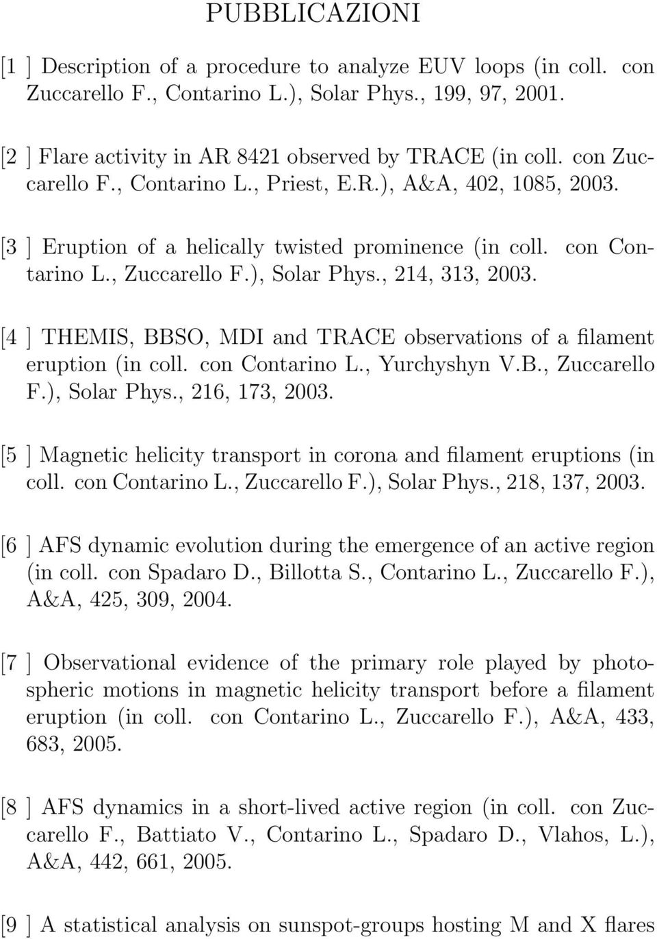 [4 ] THEMIS, BBSO, MDI and TRACE observations of a filament eruption (in coll. con Contarino L., Yurchyshyn V.B., Zuccarello F.), Solar Phys., 216, 173, 2003.