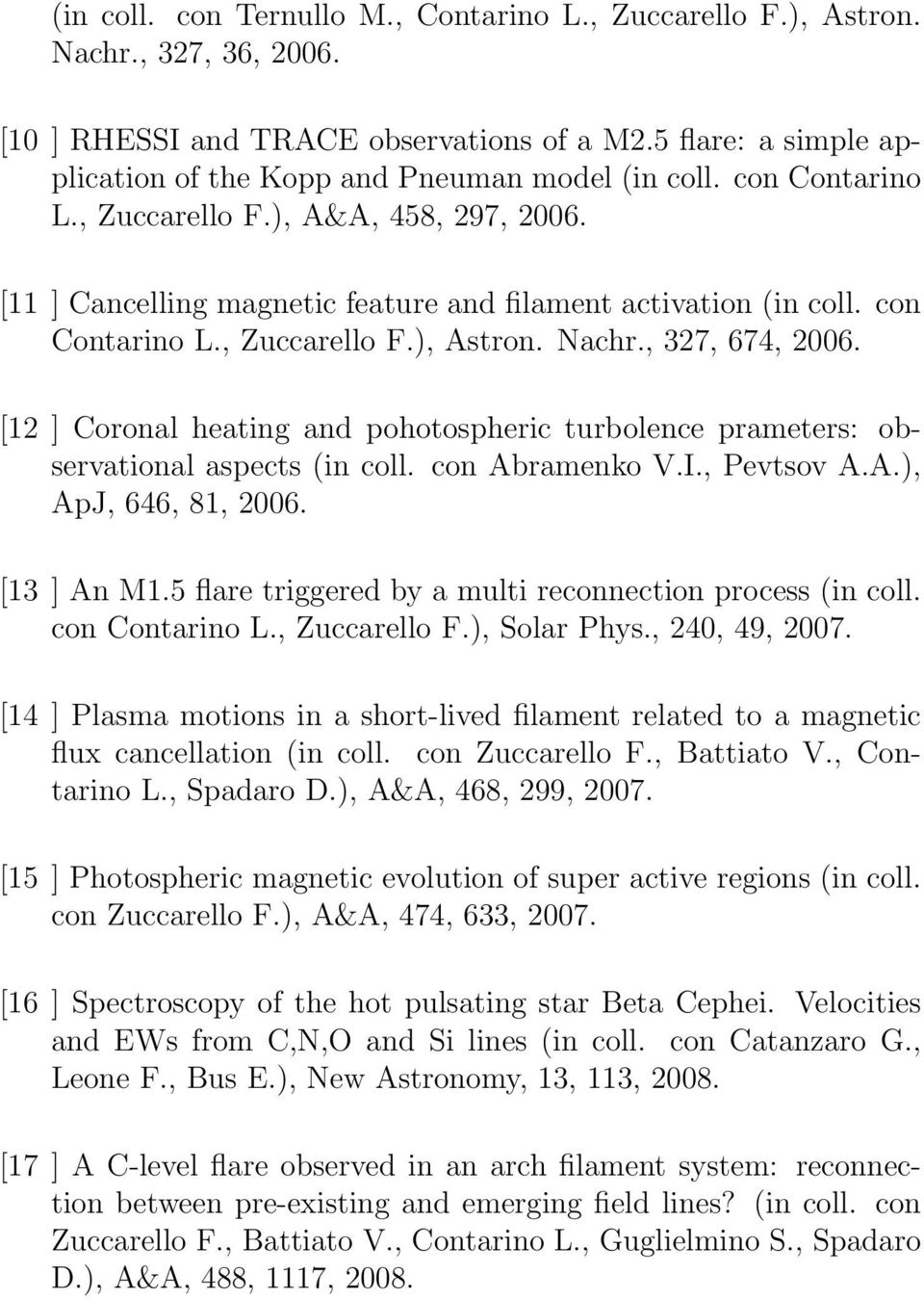 con Contarino L., Zuccarello F.), Astron. Nachr., 327, 674, 2006. [12 ] Coronal heating and pohotospheric turbolence prameters: observational aspects (in coll. con Abramenko V.I., Pevtsov A.A.), ApJ, 646, 81, 2006.