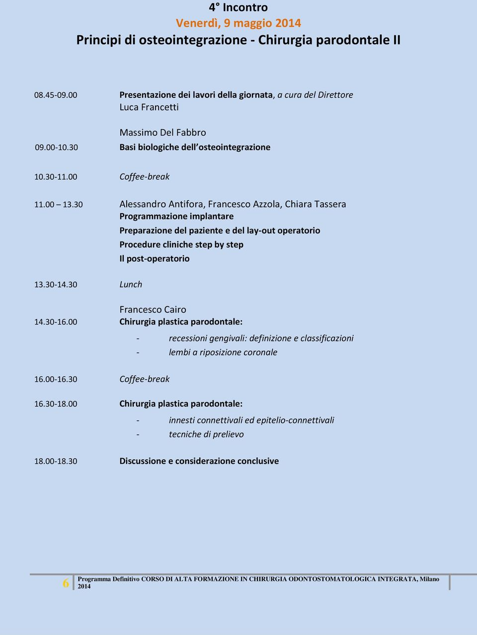 30 Alessandro Antifora, Francesco Azzola, Chiara Tassera Programmazione implantare Preparazione del paziente e del lay-out operatorio Procedure cliniche step by step Il post-operatorio 13.30-14.