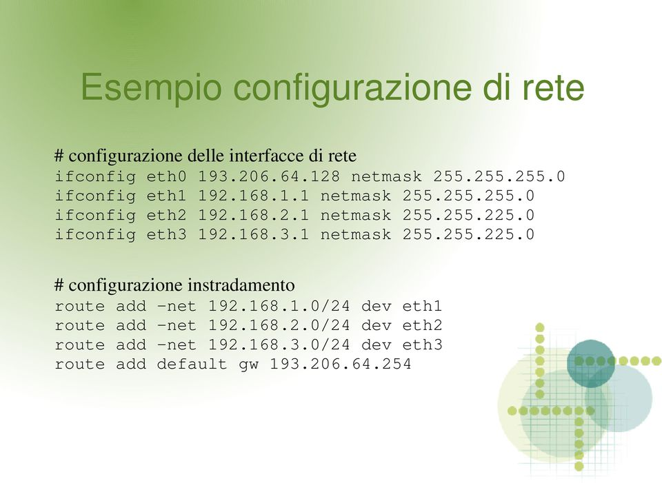 0 ifconfig eth3 192.168.3.1 netmask 255.255.225.0 # configurazione instradamento route add -net 192.168.1.0/24 dev eth1 route add -net 192.