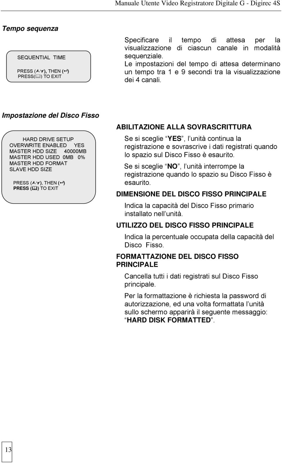 Impostazione del Disco Fisso HARD DRIVE SETUP OVERWRITE ENABLED YES MASTER HDD SIZE 40000MB MASTER HDD USED 0MB 0% MASTER HDD FORMAT SLAVE HDD SIZE PRESS ( ), THEN ( ) PRESS ( ) TO EXIT ABILITAZIONE