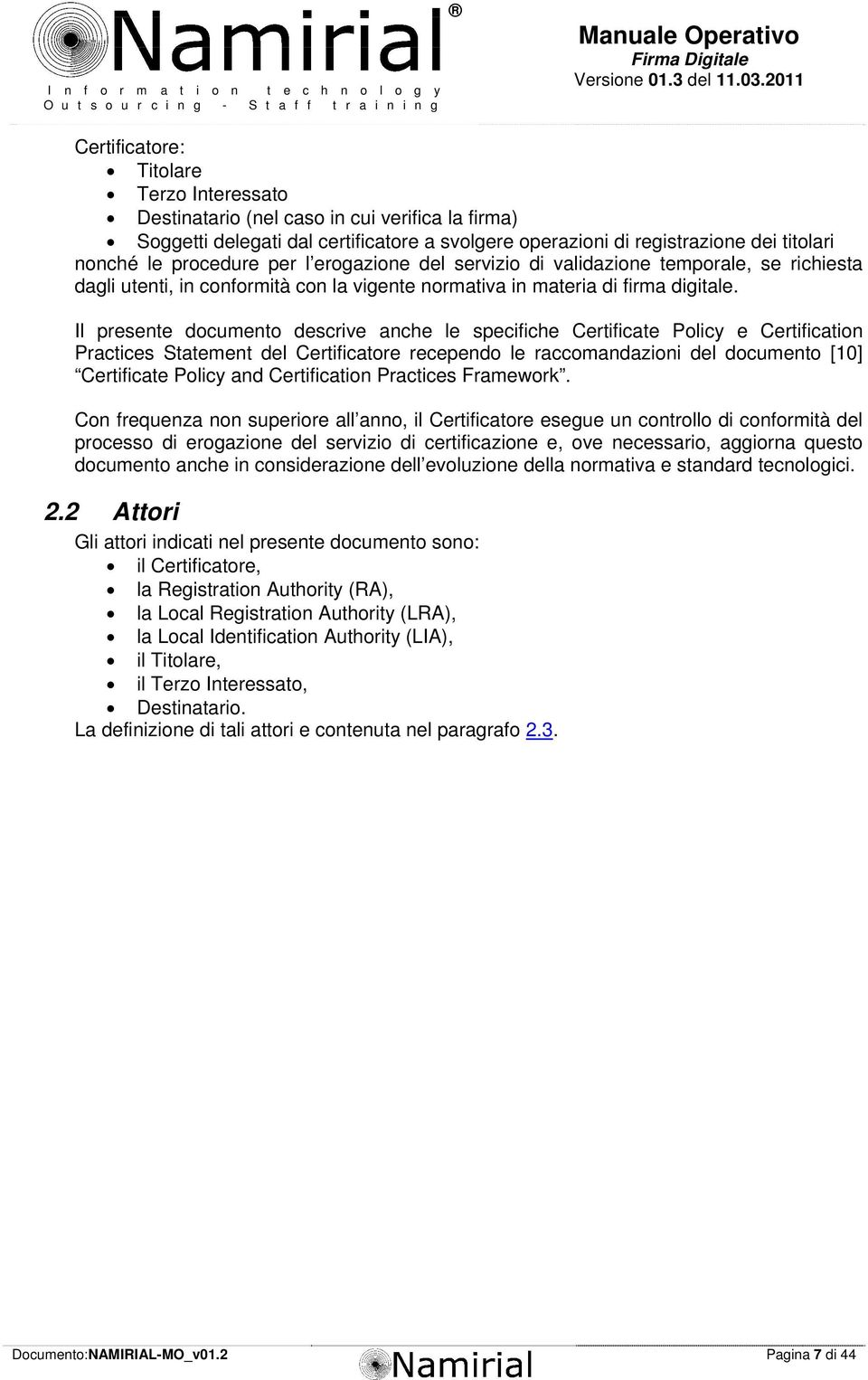 Il presente documento descrive anche le specifiche Certificate Policy e Certification Practices Statement del Certificatore recependo le raccomandazioni del documento [10] Certificate Policy and
