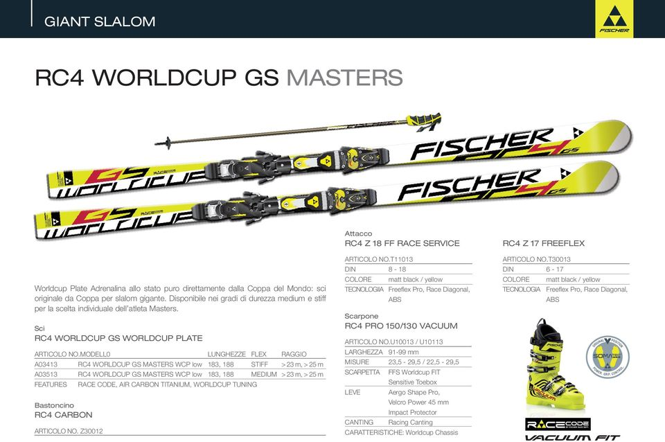 MODELL0 LUNGHEZZE FLEX RAGGIO A03413 RC4 WORLDCUP GS MASTERS WCP low 183, 188 STIFF > 23 m, > 25 m A03513 RC4 WORLDCUP GS MASTERS WCP low 183, 188 MEDIUM > 23 m, > 25 m FEATURES RACE CODE, AIR CARBON