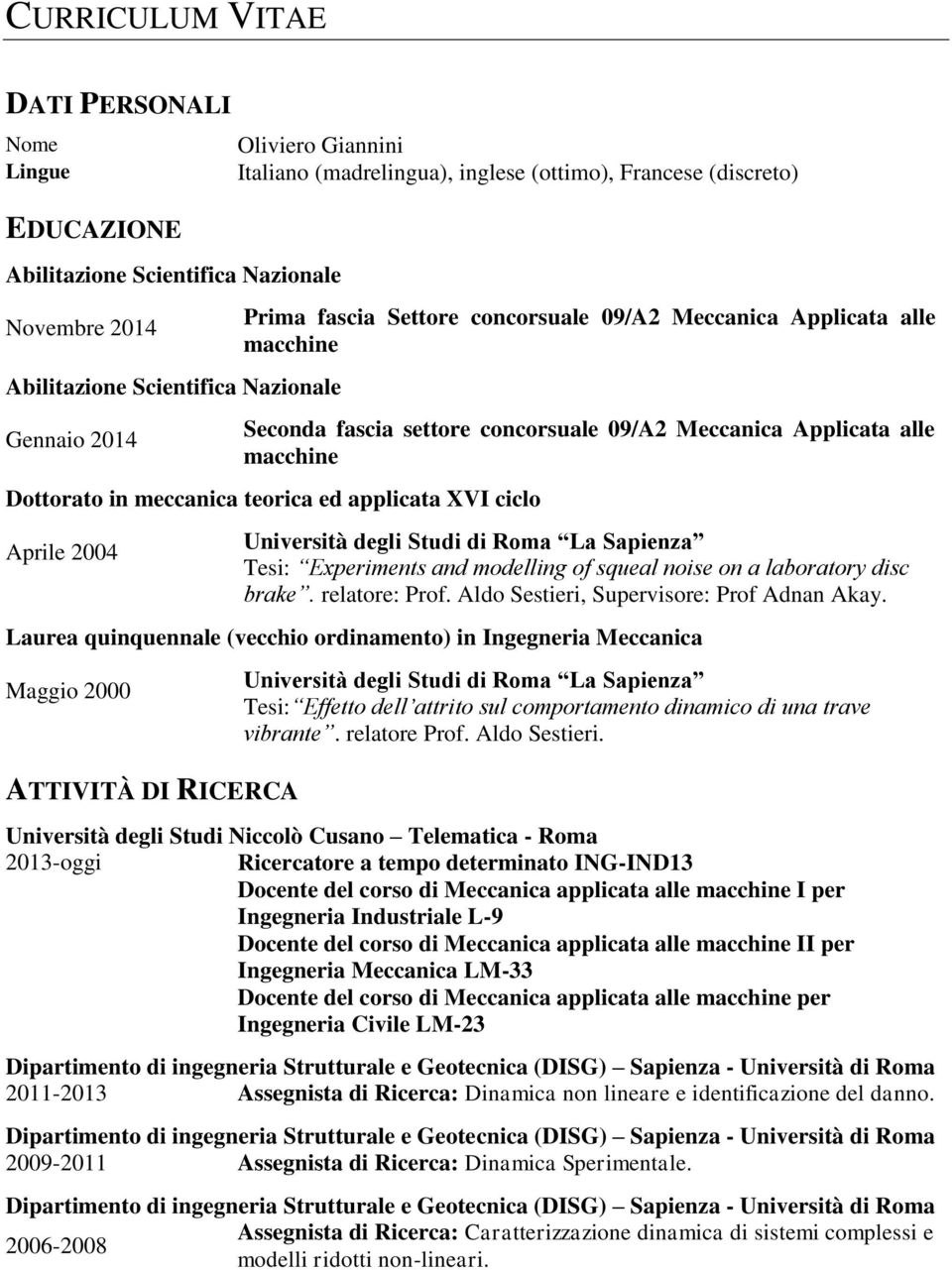 meccanica teorica ed applicata XVI ciclo Aprile 2004 Università degli Studi di Roma La Sapienza Tesi: Experiments and modelling of squeal noise on a laboratory disc brake. relatore: Prof.