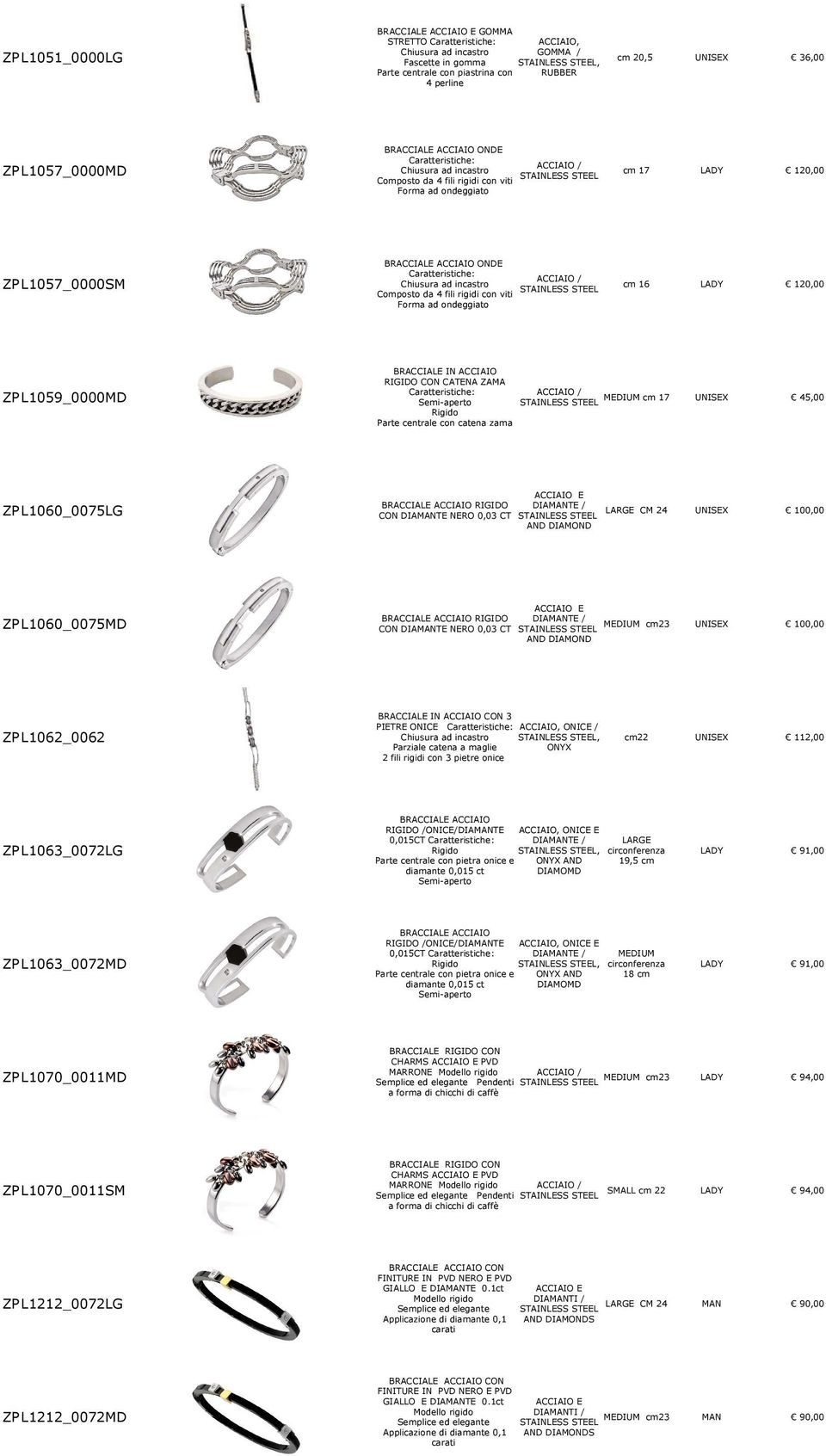 MEDIUM 17 Semi-aperto Rigido Parte centrale con catena zama 45,00 ZP L1060_0075LG BRACCIALE ACCIAIO RIGIDO DIATE / CON DIATE NERO 0,03 CT AND DIAMOND LARGE CM 24 100,00 ZP L1060_0075MD BRACCIALE