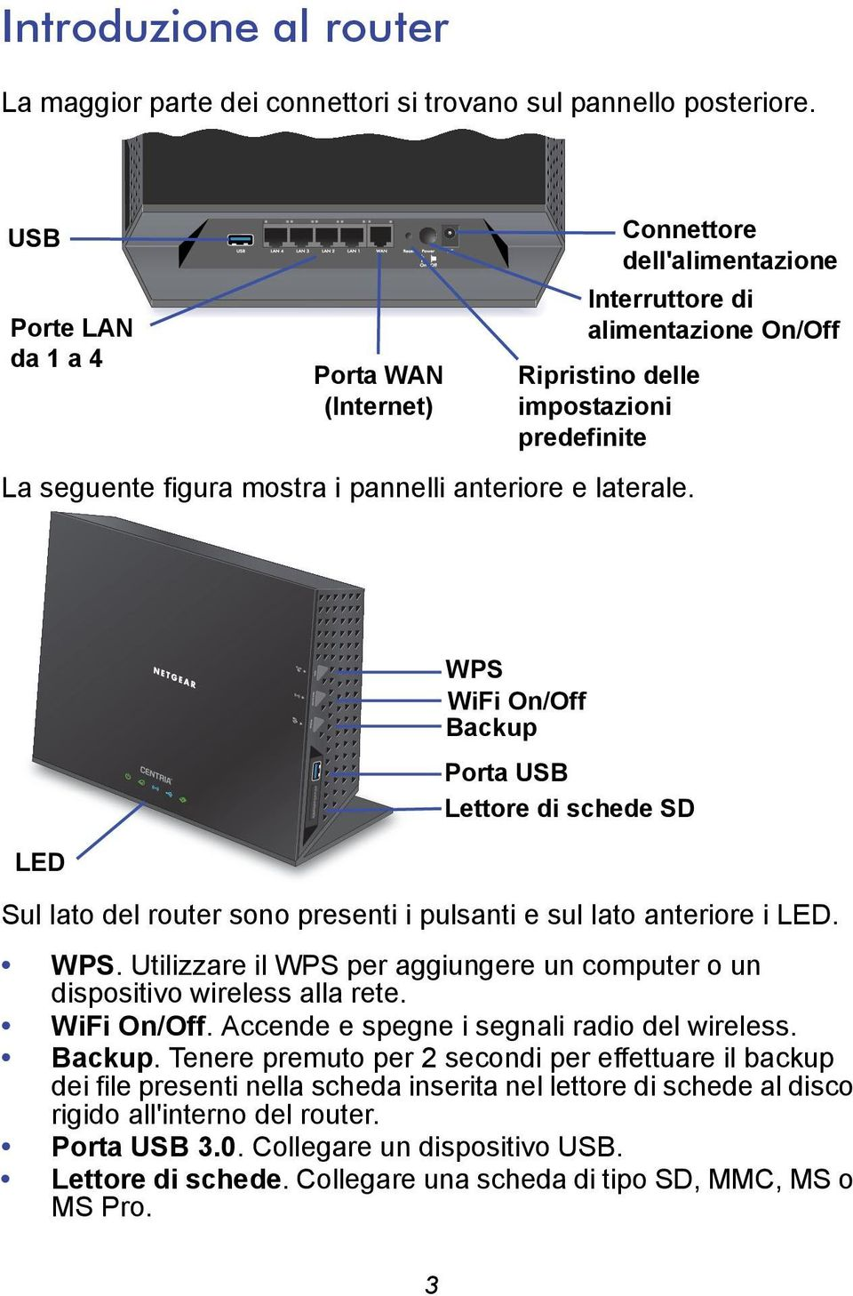 e laterale. LED WPS WiFi On/Off Backup Porta USB Lettore di schede SD Sul lato del router sono presenti i pulsanti e sul lato anteriore i LED. WPS. Utilizzare il WPS per aggiungere un computer o un dispositivo wireless alla rete.