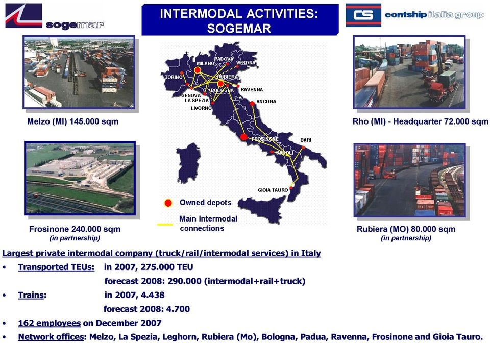 000 sqm (in partnership) Largest private intermodal company (truck/rail/intermodal services) in Italy Transported TEUs: in 2007, 275.