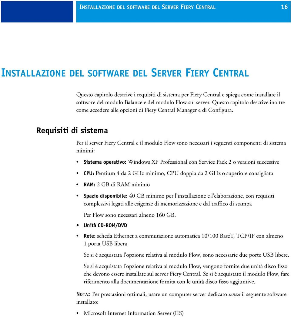 Requisiti di sistema Per il server Fiery Central e il modulo Flow sono necessari i seguenti componenti di sistema minimi: Sistema operativo: Windows XP Professional con Service Pack 2 o versioni