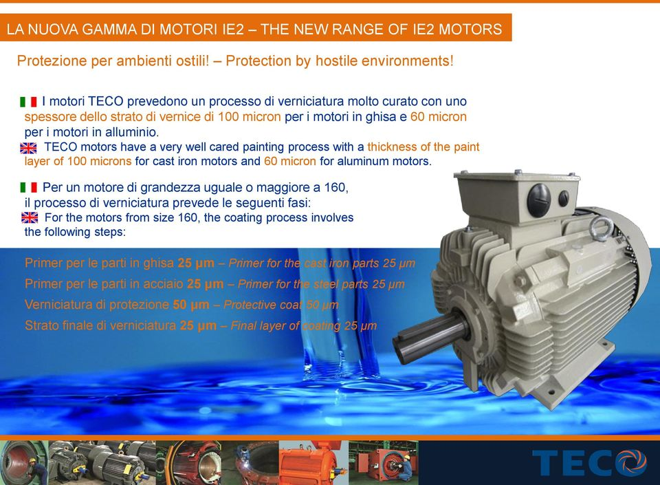 TECO motors have a very well cared painting process with a thickness of the paint layer of 100 microns for cast iron motors and 60 micron for aluminum motors.