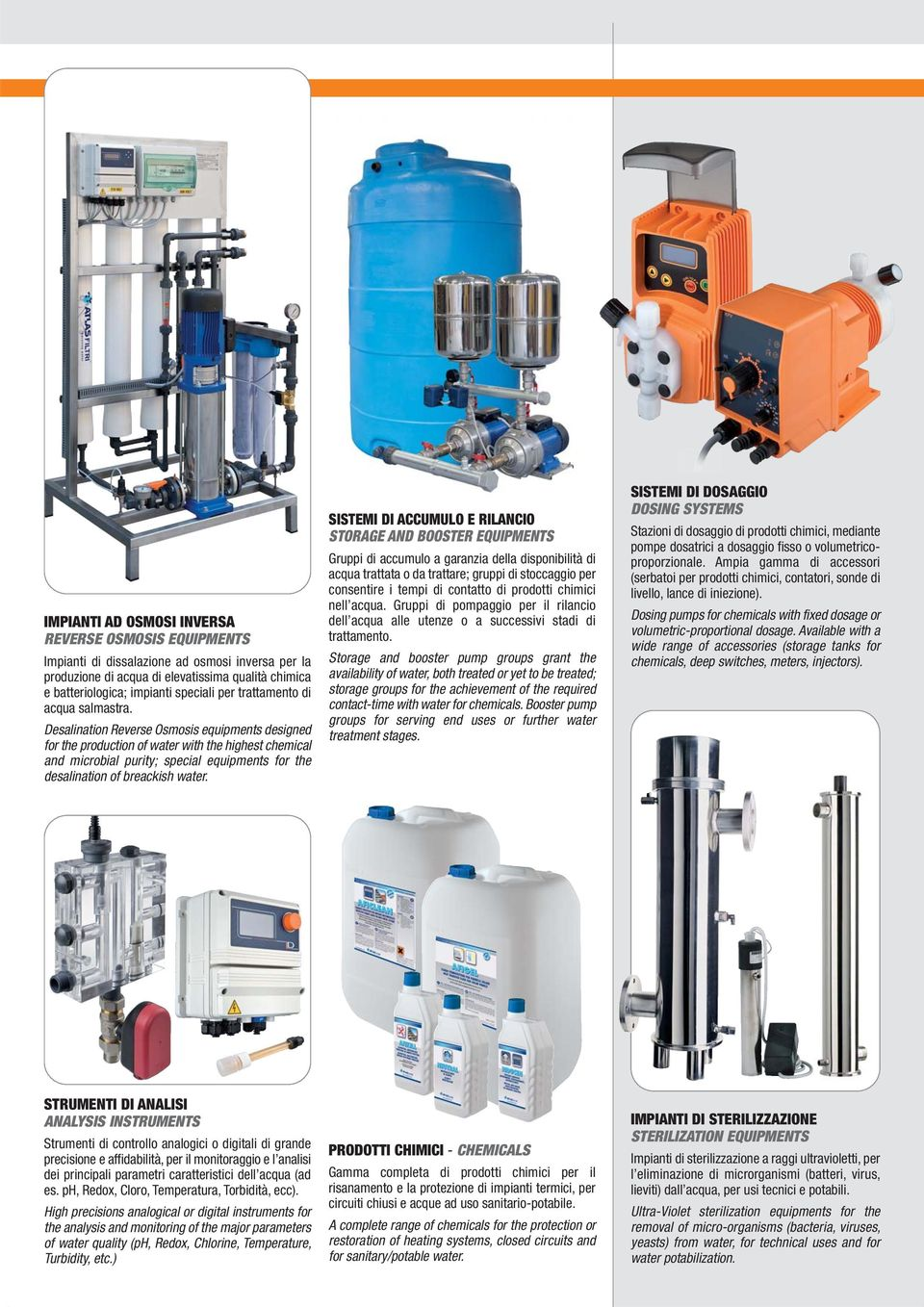 Desalination Reverse Osmosis equipments designed for the production of water with the highest chemical and microbial purity; special equipments for the desalination of breackish water.