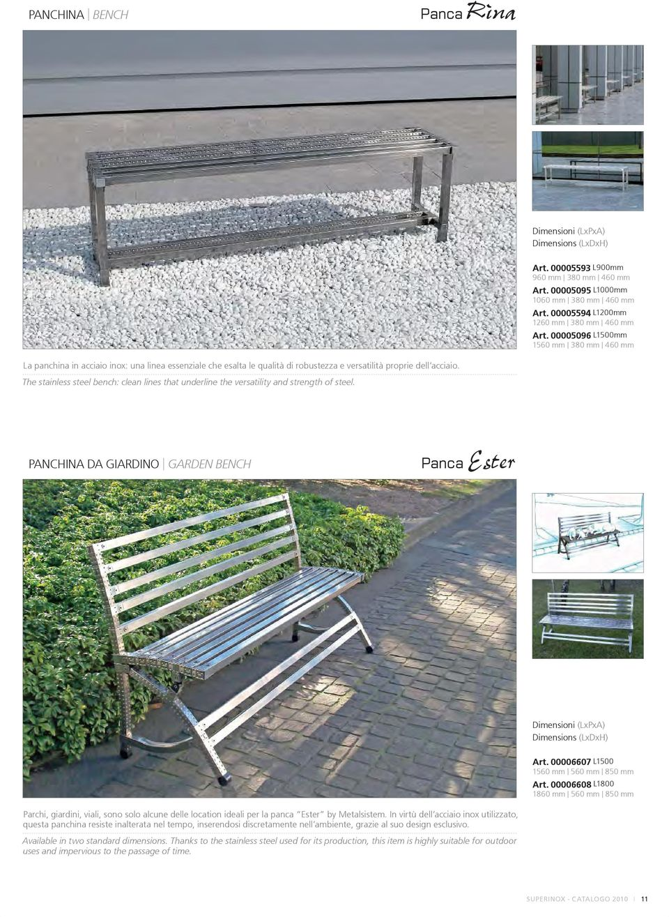 The stainless steel bench: clean lines that underline the versatility and strength of steel. PANCHINA DA GIARDINO GARDEN BENCH Panca Ester Art. 00006607 L1500 1560 mm 560 mm 850 mm Art.