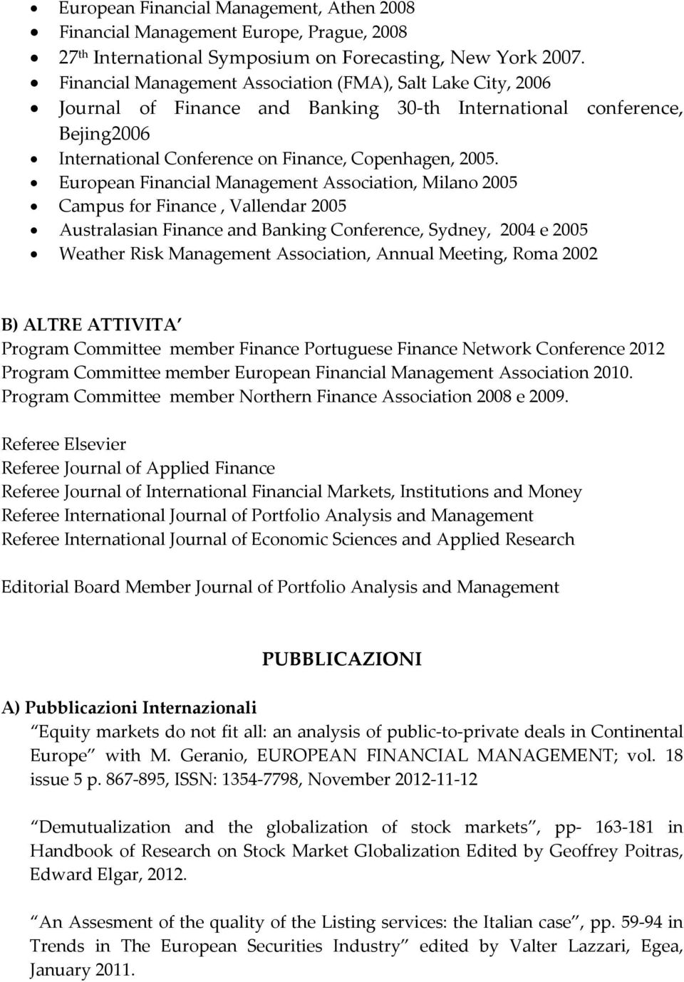 European Financial Management Association, Milano 2005 Campus for Finance, Vallendar 2005 Australasian Finance and Banking Conference, Sydney, 2004 e 2005 Weather Risk Management Association, Annual