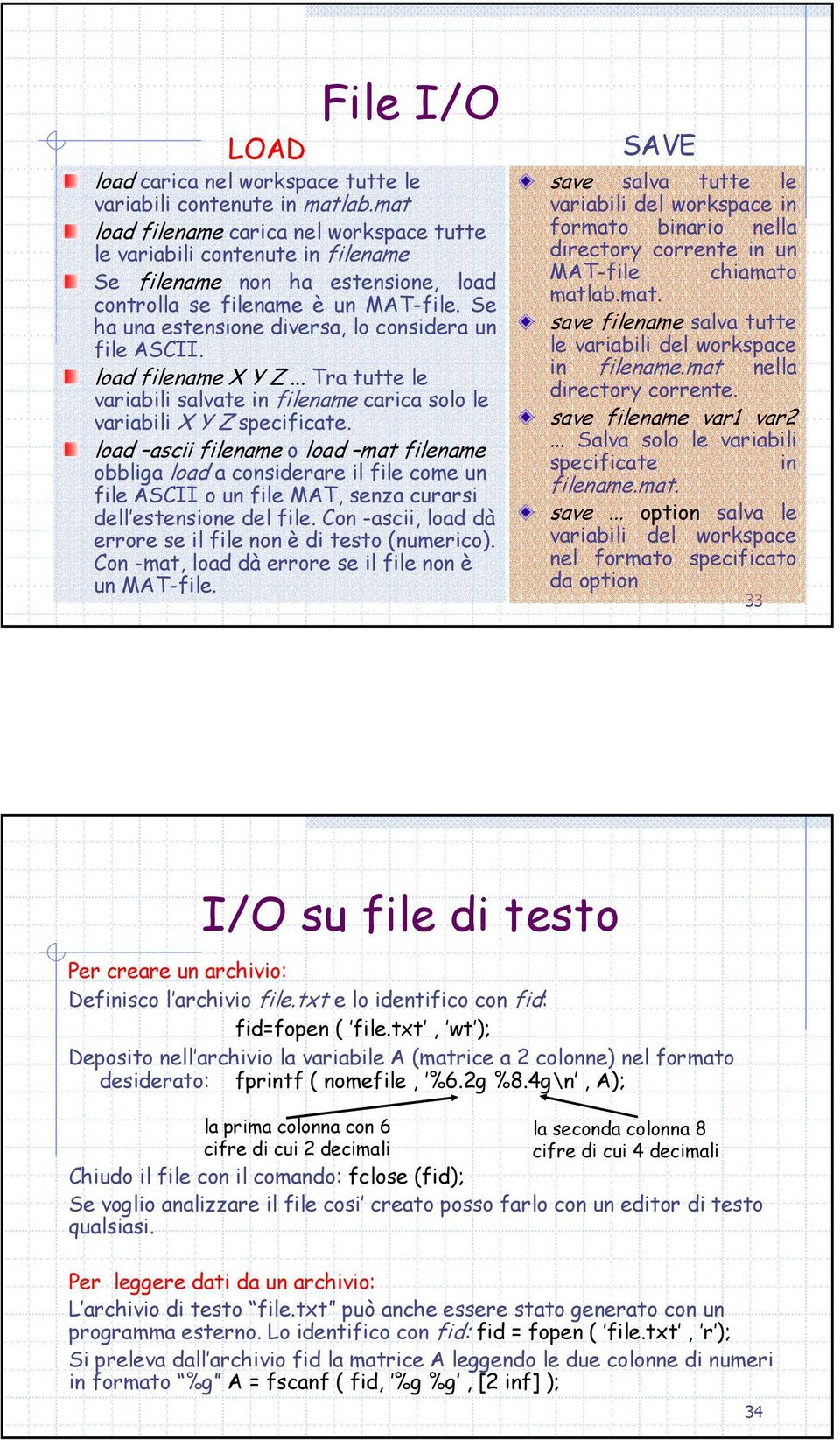 Se ha una estensione diversa, lo considera un file ASCII. load filename X Y Z... Tra tutte le variabili salvate in filename carica solo le variabili X Y Z specificate.