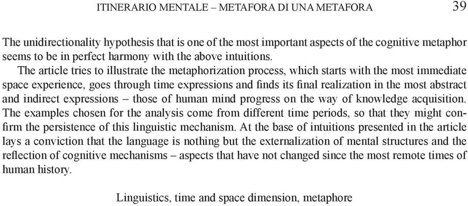 The article tries to illustrate the metaphorization process, which starts with the most immediate space experience, goes through time expressions and finds its final realization in the most abstract