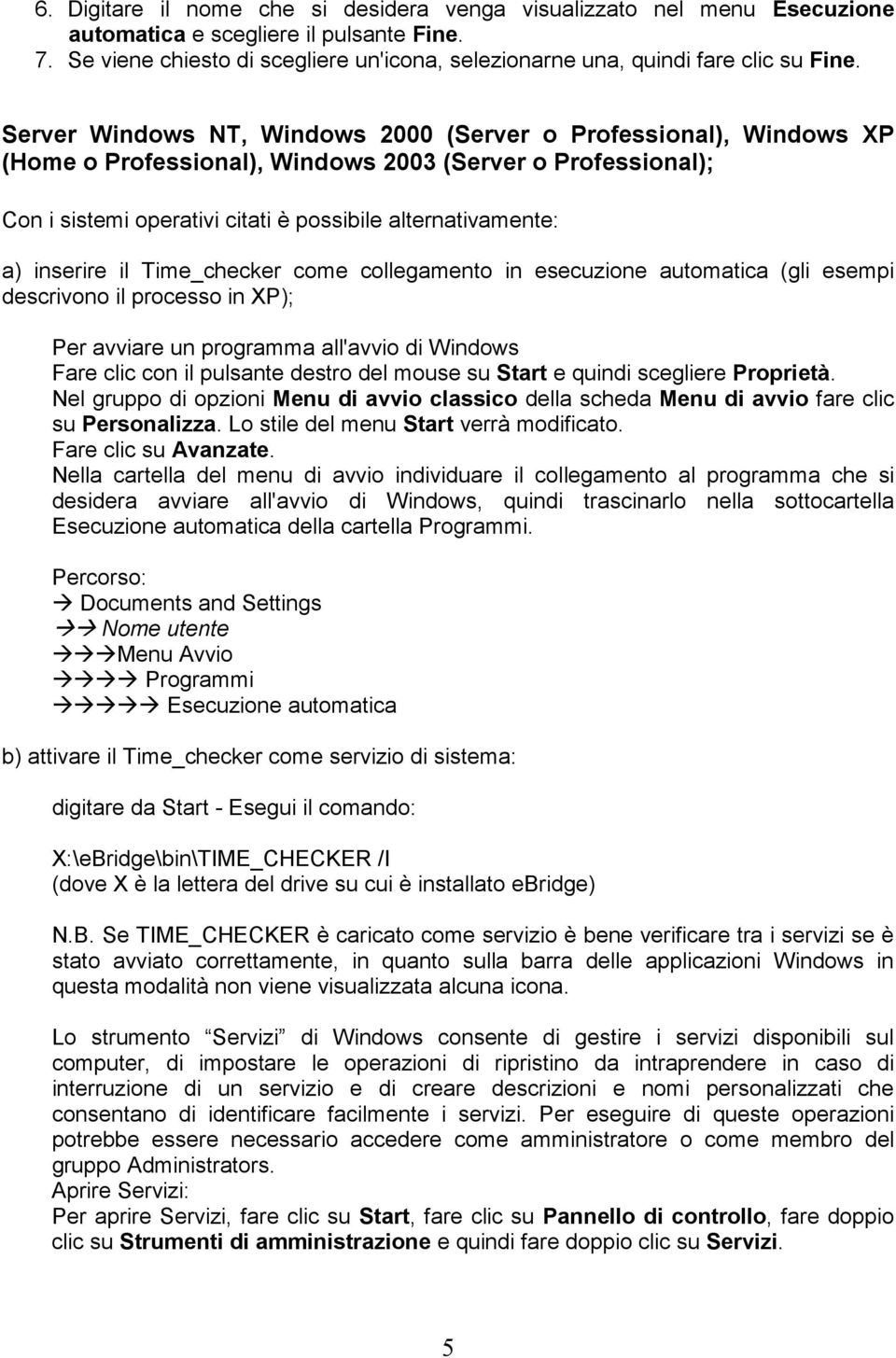 Server Windows NT, Windows 2000 (Server o Professional), Windows XP (Home o Professional), Windows 2003 (Server o Professional); Con i sistemi operativi citati è possibile alternativamente: a)