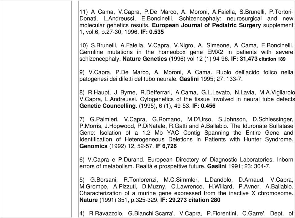 Germline mutations in the homeobox gene EMX2 in patients with severe schizencephaly. Nature Genetics (1996) vol 12 (1) 94-96. IF: 31,473 citation 189 9) V.Capra, P.De Marco, A. Moroni, A Cama.