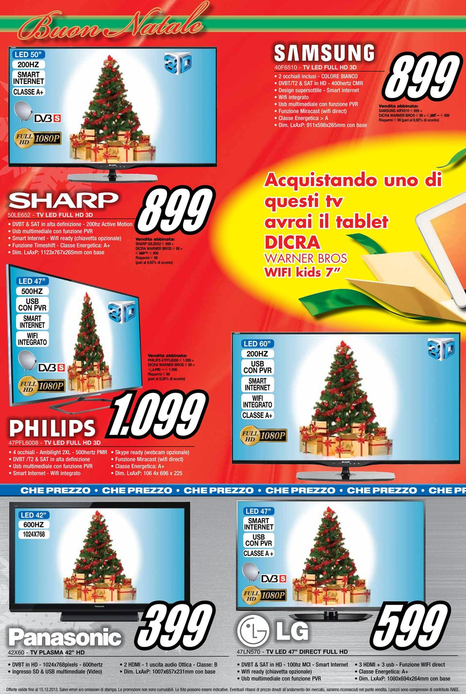 LxAxP: 1123x767x265mm con base 899 SHARP 50LE652 e 899 + DICRA WARNER BROS e 99 = e 998 e 899 Risparmi e 99 (pari al 9,92% di sconto) led 47 500hz USB con pvr wifi integrato philips 47pfl6008 e 1.