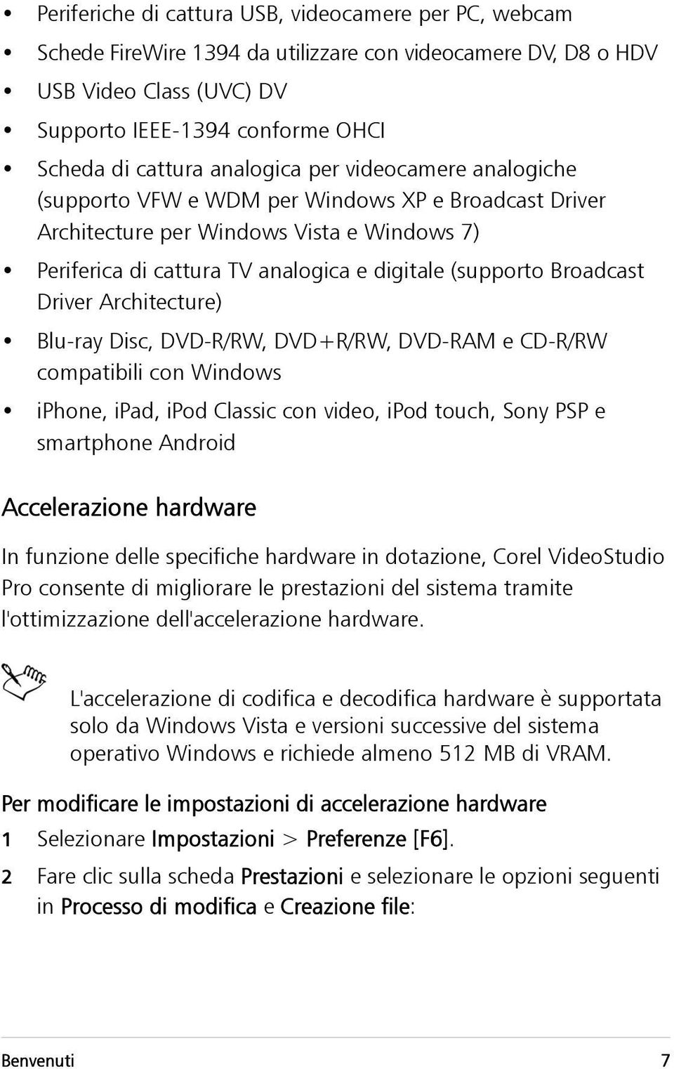 Broadcast Driver Architecture) Blu-ray Disc, DVD-R/RW, DVD+R/RW, DVD-RAM e CD-R/RW compatibili con Windows iphone, ipad, ipod Classic con video, ipod touch, Sony PSP e smartphone Android