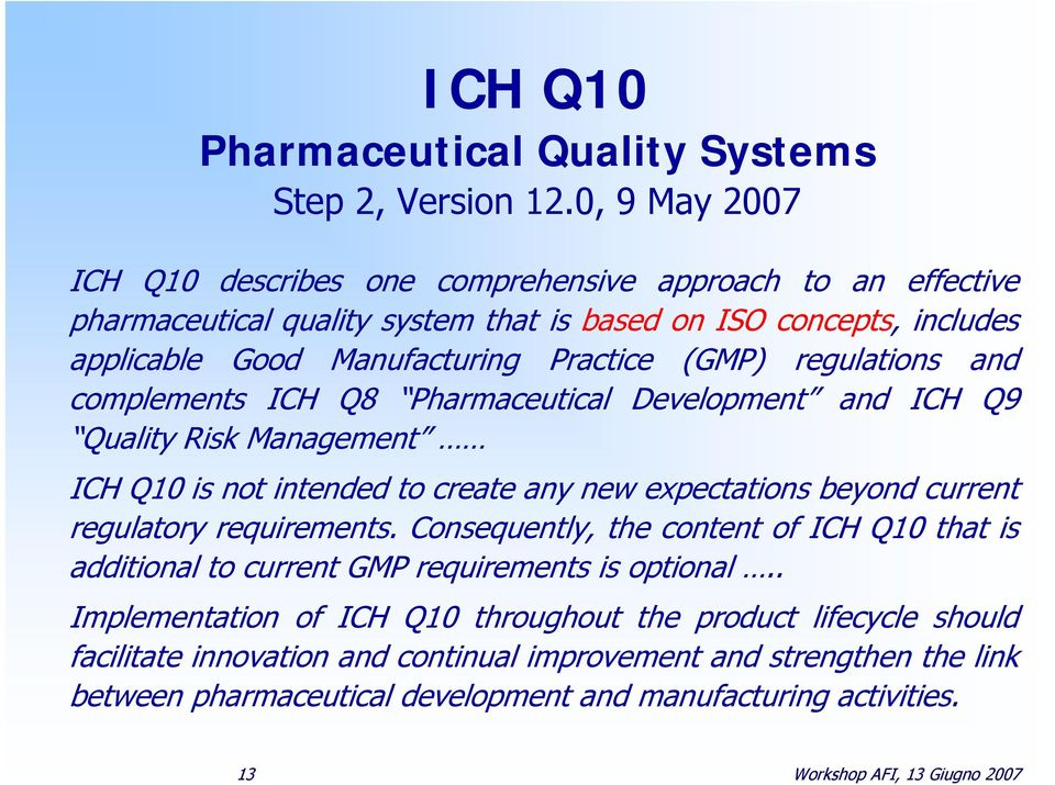 regulations and complements ICH Q8 Pharmaceutical Development and ICH Q9 Quality Risk Management ICH Q10 is not intended to create any new expectations beyond current regulatory requirements.