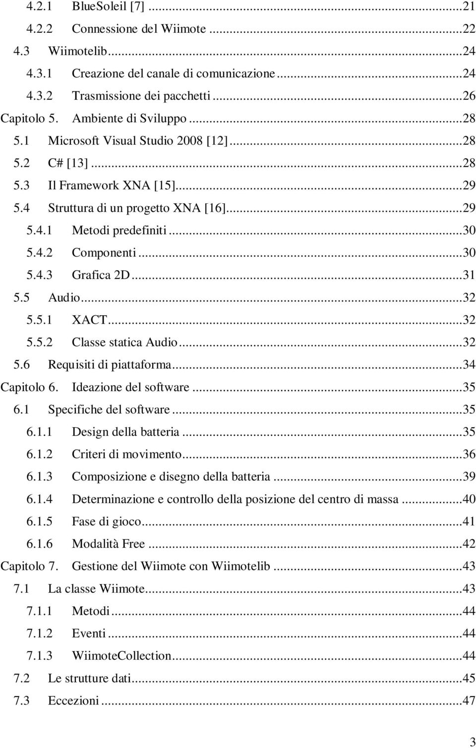 .. 30 5.4.3 Grafica 2D... 31 5.5 Audio... 32 5.5.1 XACT... 32 5.5.2 Classe statica Audio... 32 5.6 Requisiti di piattaforma... 34 Capitolo 6. Ideazione del software... 35 6.1 Specifiche del software.