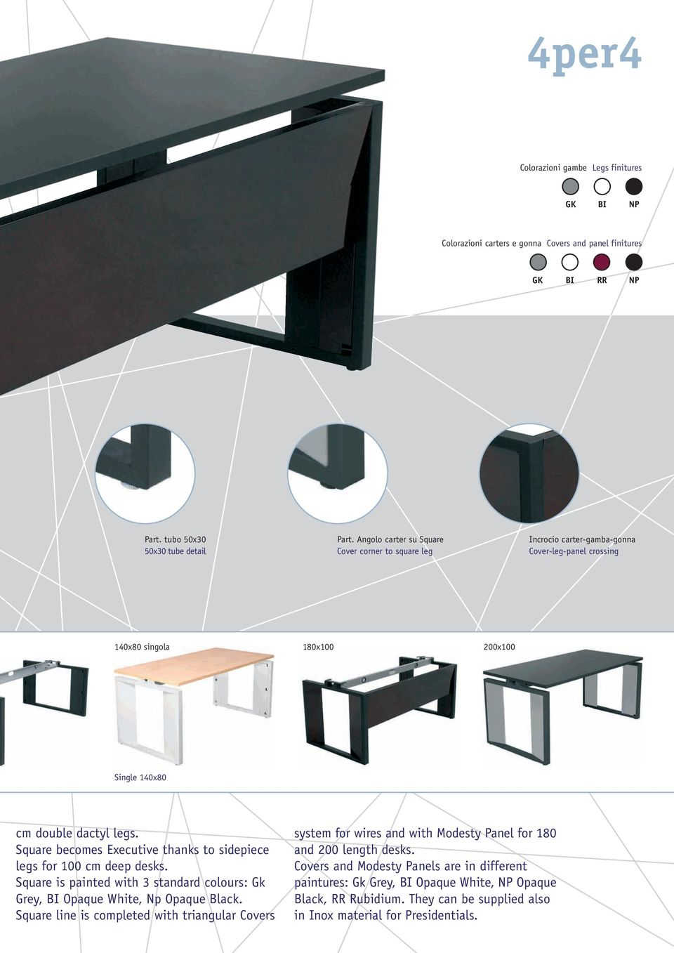 Square becomes Executive thanks to sidepiece legs for 100 cm deep desks. Square is painted with 3 standard colours: Gk Grey, BI Opaque White, Np Opaque Black.