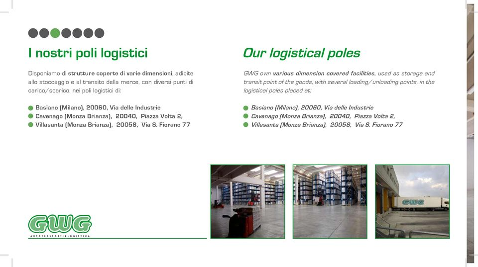 Fiorano 77 Our logistical poles GWG own various dimension covered facilities, used as storage and transit point of the goods, with several loading/unloading points, in