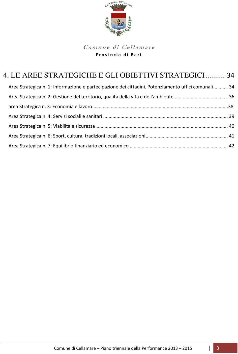 3: Economia e lavoro...38 Area Strategica n. 4: Servizi sociali e sanitari...39 Area Strategica n. 5: Viabilità e sicurezza...40 Area Strategica n.