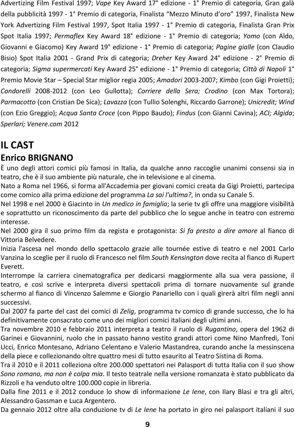 Giacomo) Key Award 19 edizione 1 Premio di categoria; Pagine gialle (con Claudio Bisio) Spot Italia 2001 Grand Prix di categoria; Dreher Key Award 24 edizione 2 Premio di categoria; Sigma
