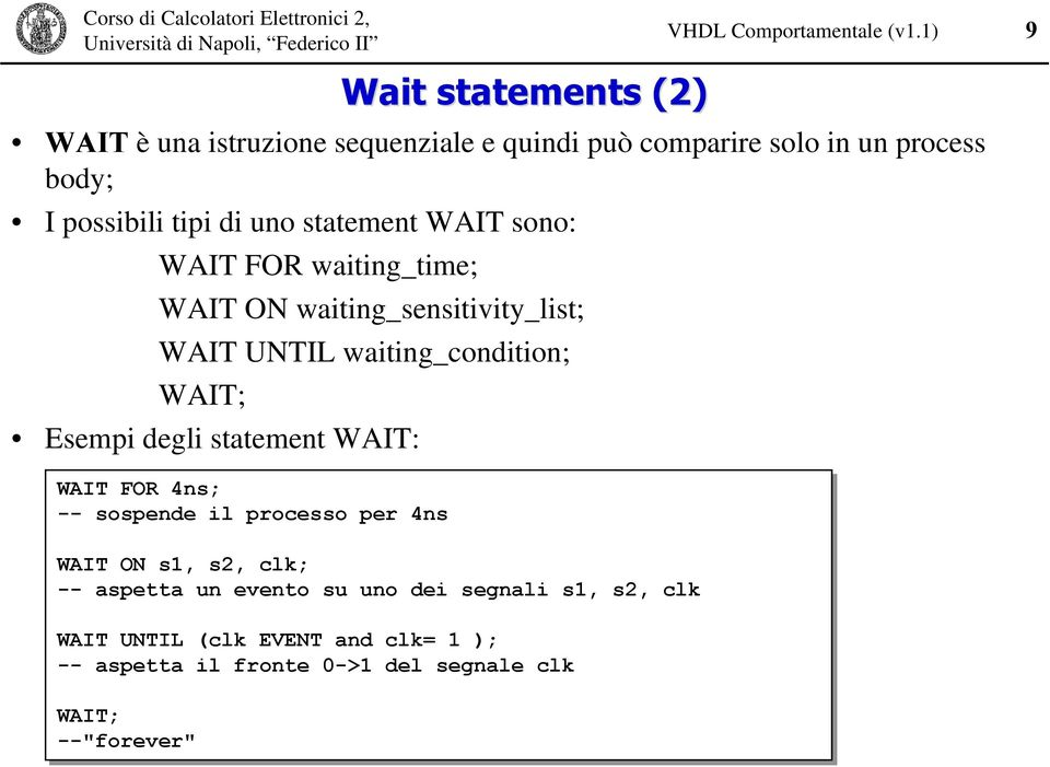 Esempi degli statement WAIT: 9 WAIT FOR 4ns; -- sospende il processo per 4ns WAIT ON s1, s2, clk; -- aspetta un evento su