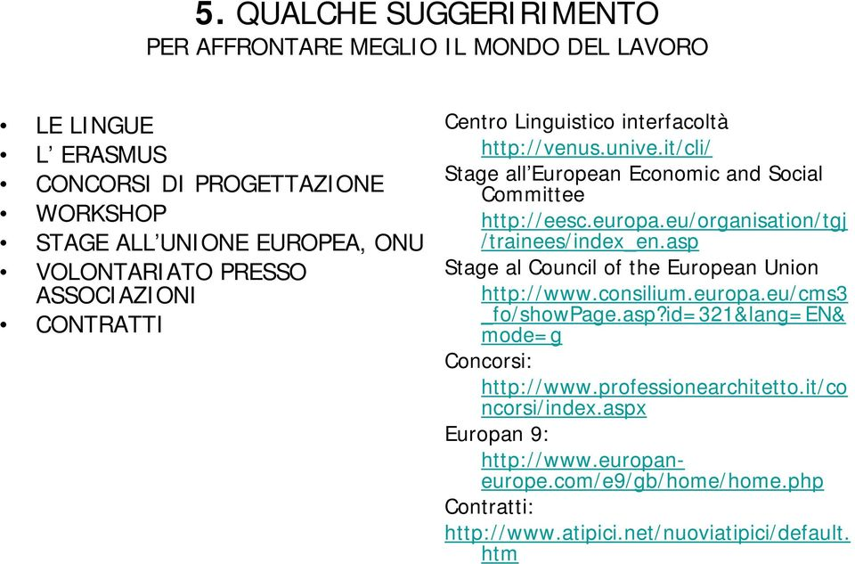 eu/organisation/tgj /trainees/index_en.asp Stage al Council of the European Union http://www.consilium.europa.eu/cms3 _fo/showpage.asp?id=321&lang=en& mode=g Concorsi: http://www.
