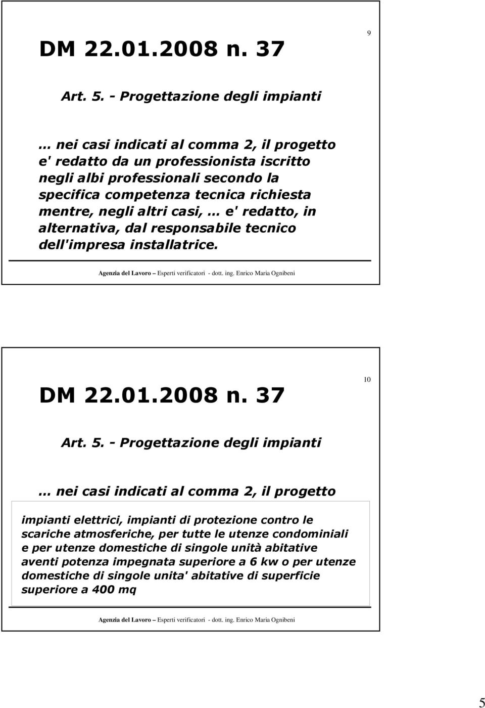 negli altri casi, e' redatto, in alternativa, dal responsabile tecnico dell'impresa installatrice. DM 22.01.2008 n. 37 10 Art. 5.