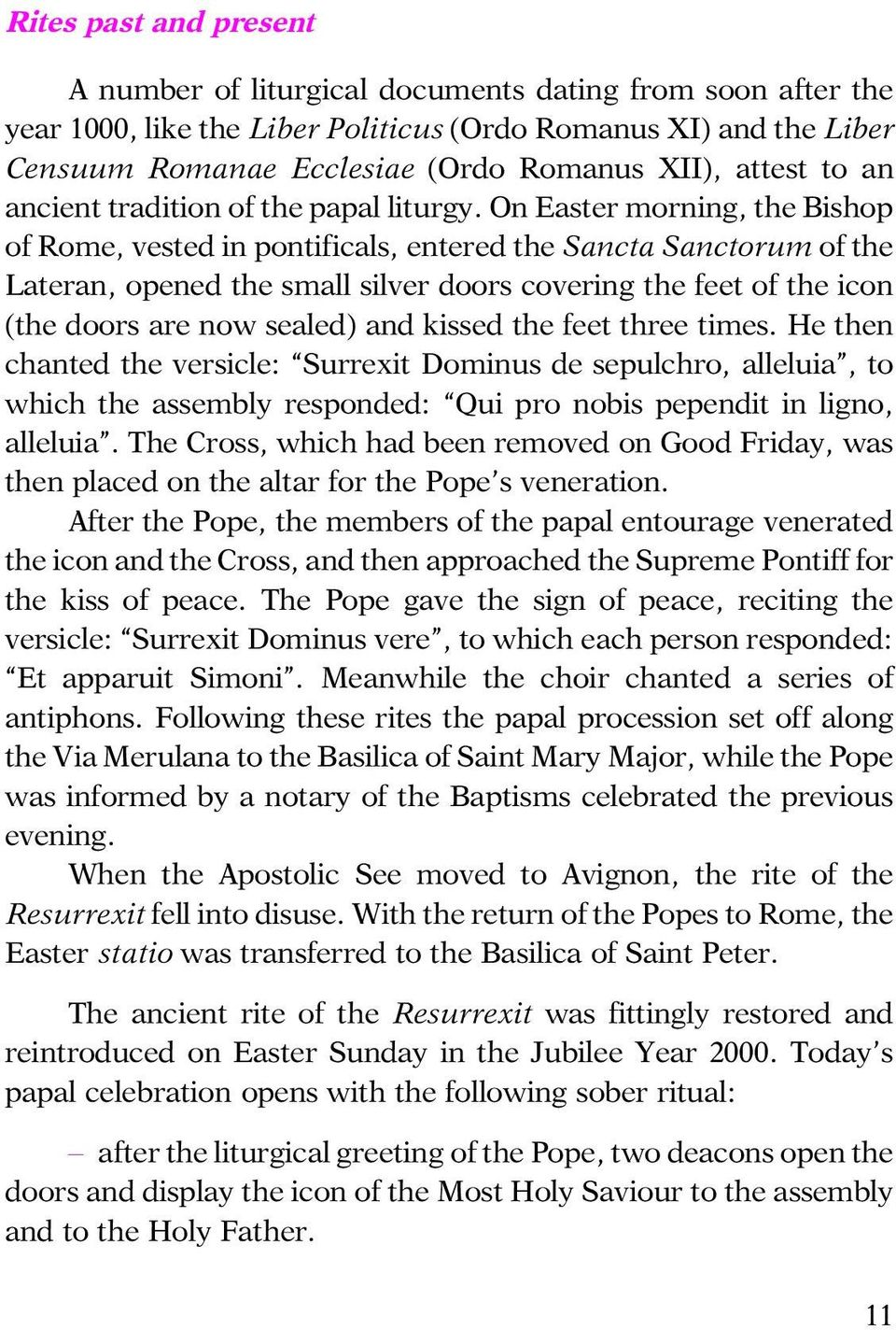 On Easter morning, the Bishop of Rome, vested in pontificals, entered the Sancta Sanctorum of the Lateran, opened the small silver doors covering the feet of the icon (the doors are now sealed) and