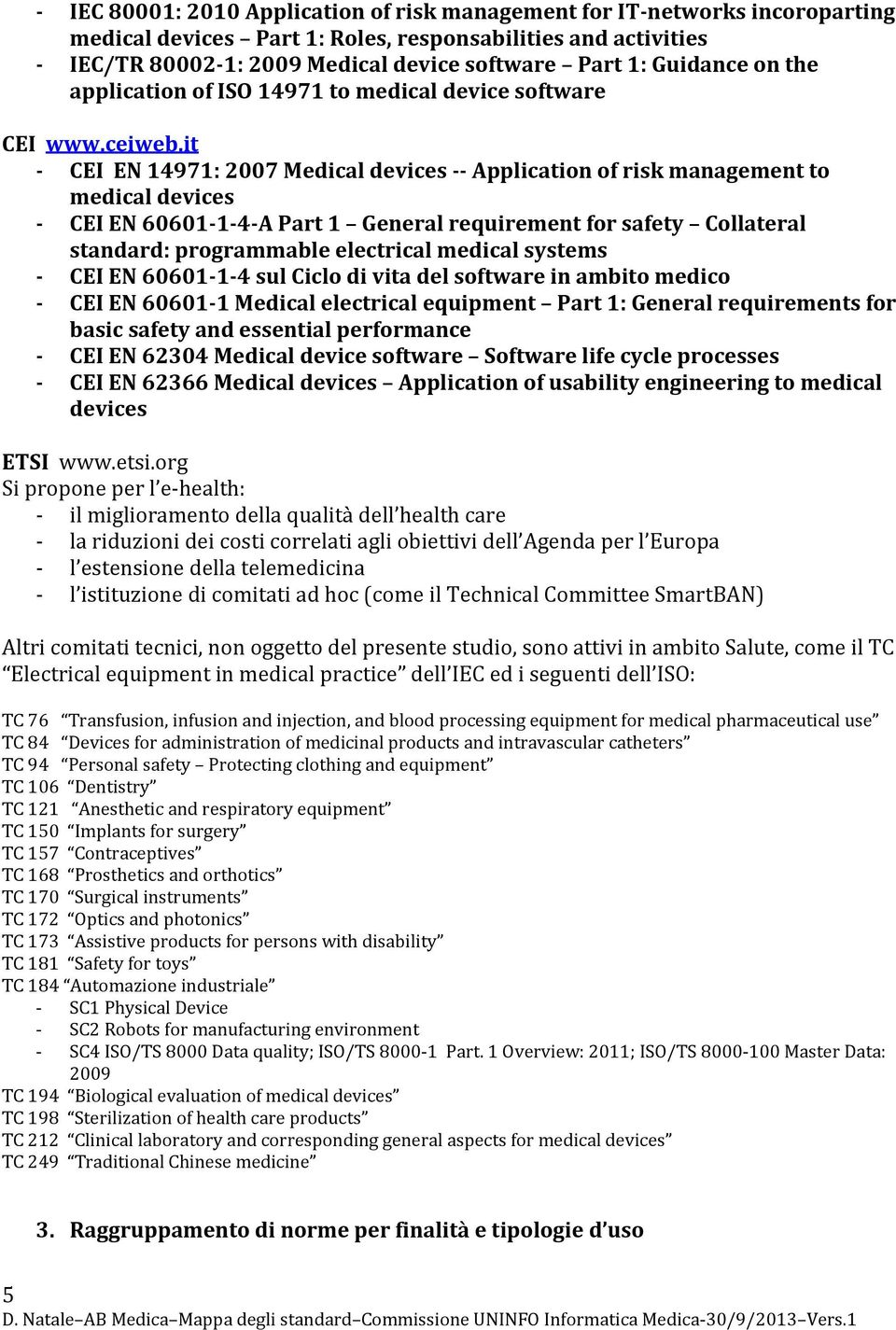 it - CEI EN 14971: 2007 Medical devices -- Application of risk management to medical devices - CEI EN 60601-1-4-A Part 1 General requirement for safety Collateral standard: programmable electrical