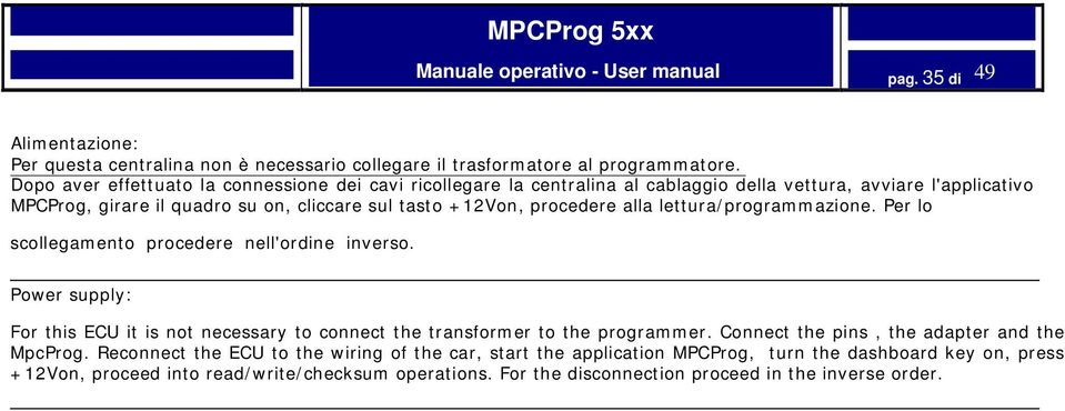 procedere alla lettura/programmazione. Per lo scollegamento procedere nell'ordine inverso. Power supply: For this ECU it is not necessary to connect the transformer to the programmer.