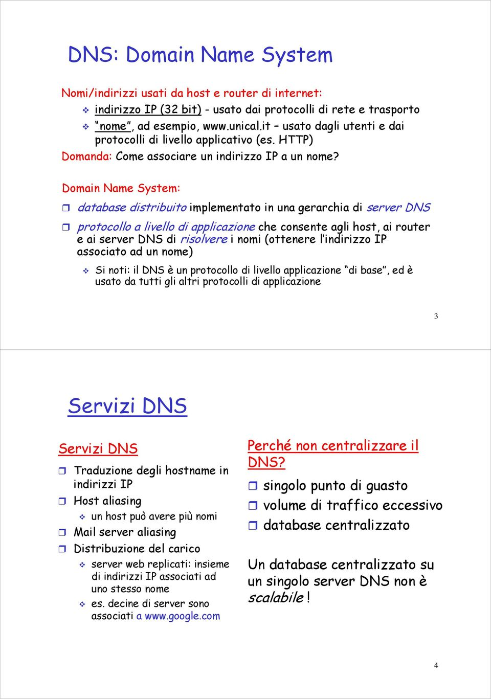Domain Name System: database distribuito implementato in una gerarchia di server DNS protocollo a livello di applicazione che consente agli host, ai router e ai server DNS di risolvere i nomi