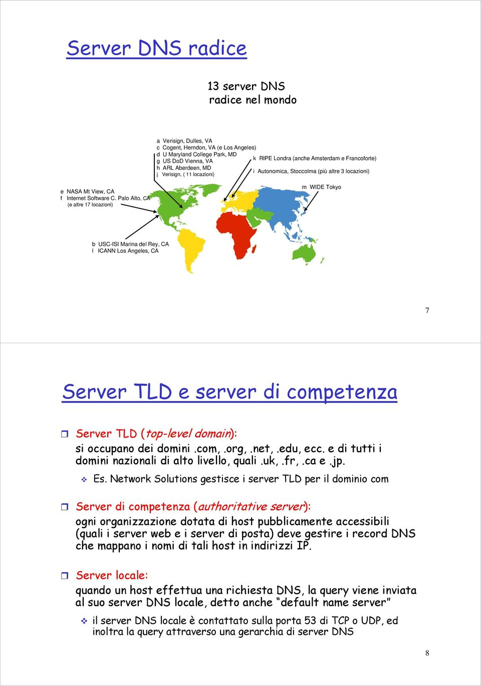 Palo Alto, CA (e altre 17 locazioni) m WIDE Tokyo b USC-ISI Marina del Rey, CA l ICANN Los Angeles, CA 7 Server TLD e server di competenza Server TLD (top-level domain): si occupano dei domini.com,.