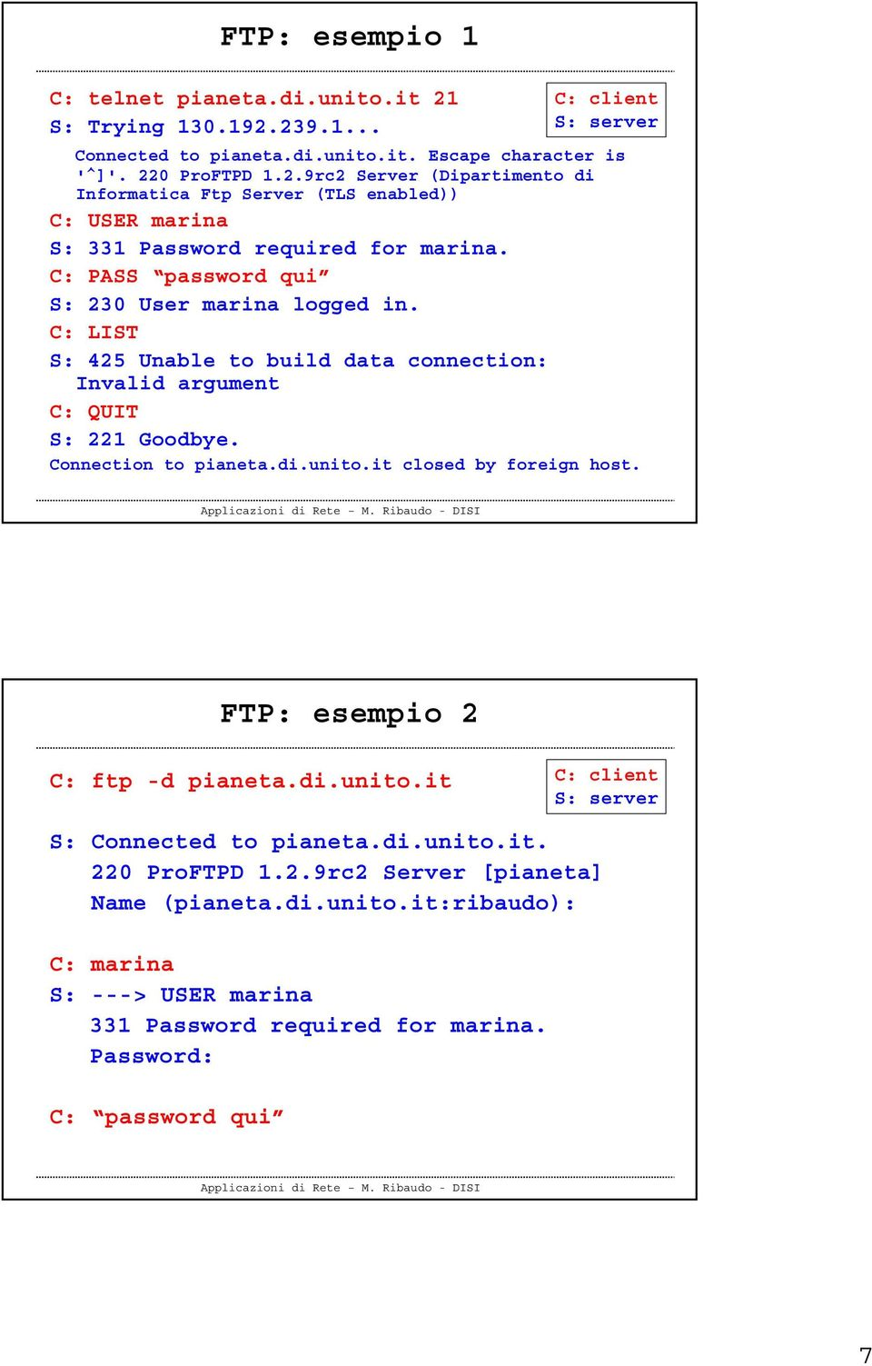 it closed by foreign host. FTP: esempio 2 C: ftp -d pianeta.di.unito.it C: client S: S: Connected to pianeta.di.unito.it. 220 ProFTPD 1.2.9rc2 Server [pianeta] Name (pianeta.di.unito.it:ribaudo): C: marina S: ---> USER marina 331 Password required for marina.