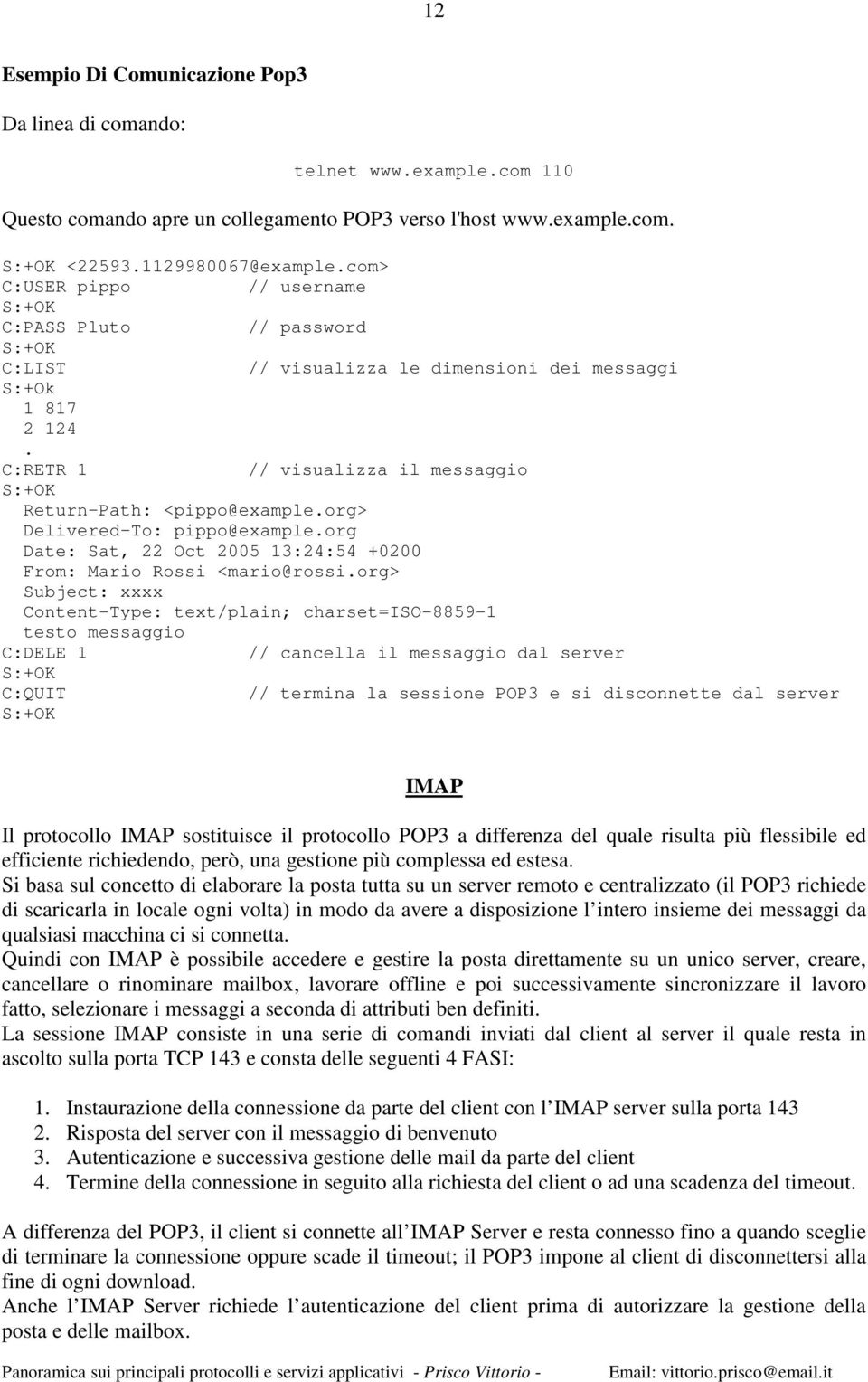 C:RETR 1 // visualizza il messaggio S:+OK Return-Path: <pippo@example.org> Delivered-To: pippo@example.org Date: Sat, 22 Oct 2005 13:24:54 +0200 From: Mario Rossi <mario@rossi.