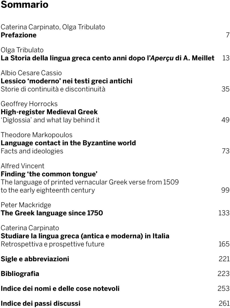 Theodore Markopoulos Language contact in the Byzantine world Facts and ideologies 73 Alfred Vincent Finding the common tongue The language of printed vernacular Greek verse from 1509 to the early