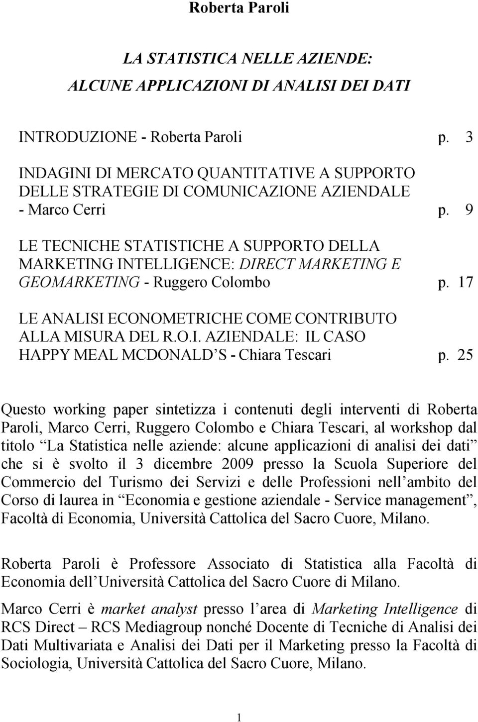9 LE TECNICHE STATISTICHE A SUPPORTO DELLA MARKETING INTELLIGENCE: DIRECT MARKETING E GEOMARKETING - Ruggero Colombo p. 17 LE ANALISI ECONOMETRICHE COME CONTRIBUTO ALLA MISURA DEL R.O.I. AZIENDALE: IL CASO HAPPY MEAL MCDONALD S - Chiara Tescari p.
