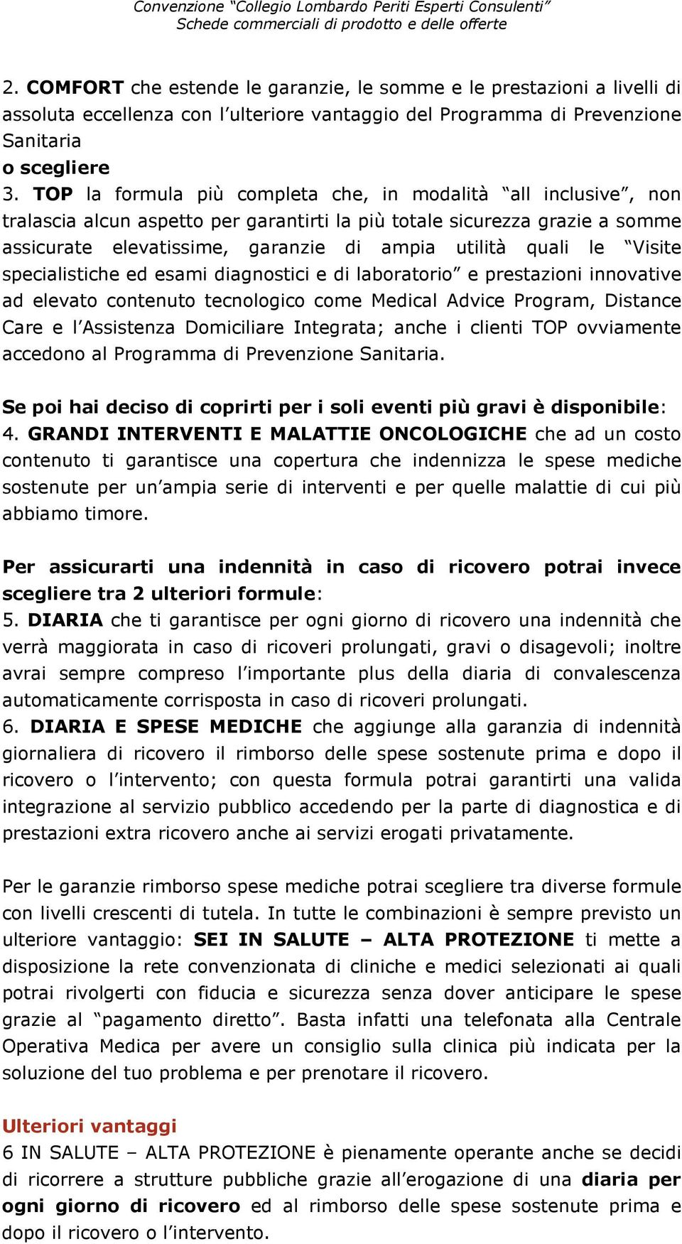 le Visite specialistiche ed esami diagnostici e di laboratorio e prestazioni innovative ad elevato contenuto tecnologico come Medical Advice Program, Distance Care e l Assistenza Domiciliare