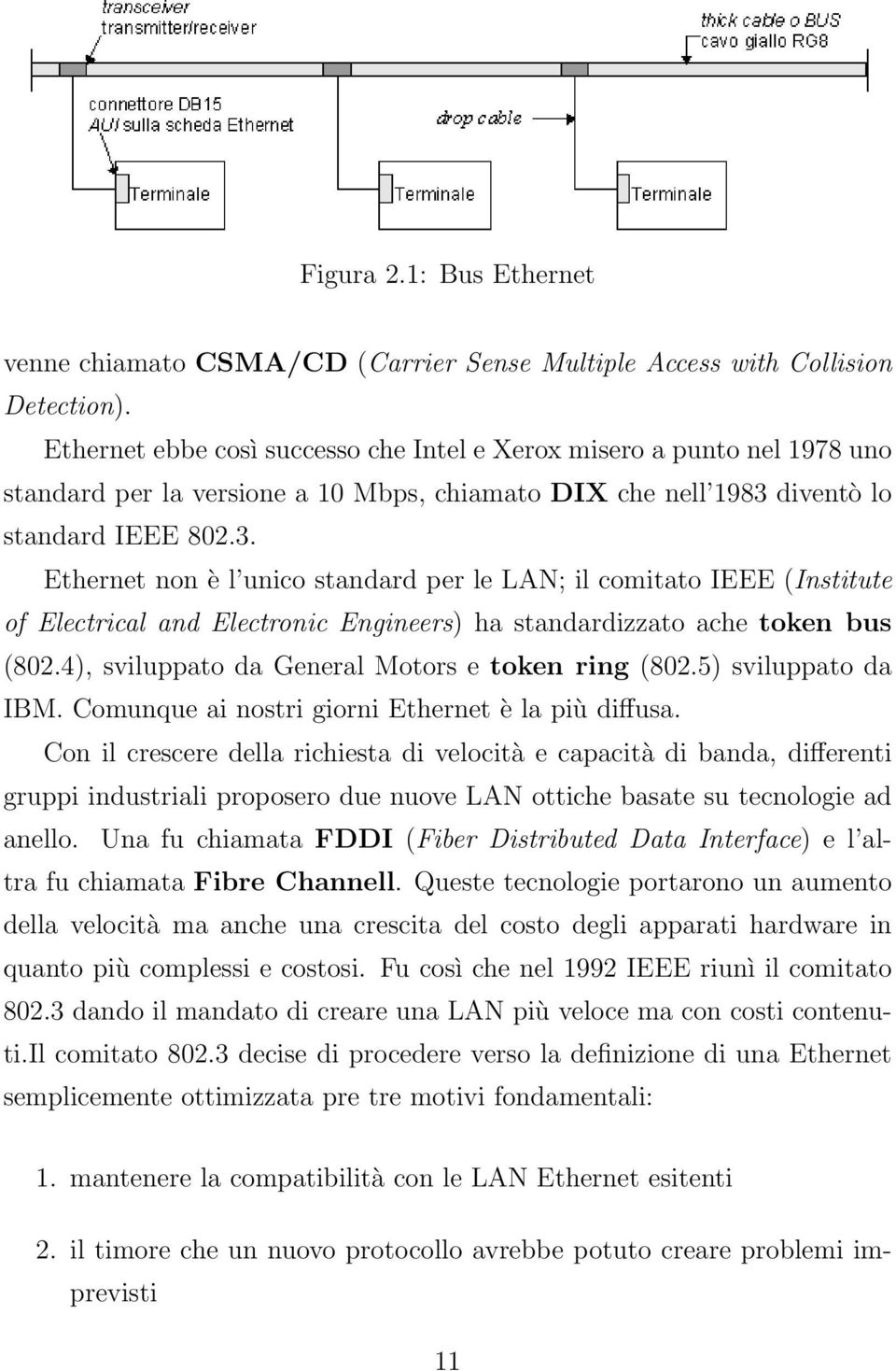 diventò lo standard IEEE 802.3. Ethernet non è l unico standard per le LAN; il comitato IEEE (Institute of Electrical and Electronic Engineers) ha standardizzato ache token bus (802.