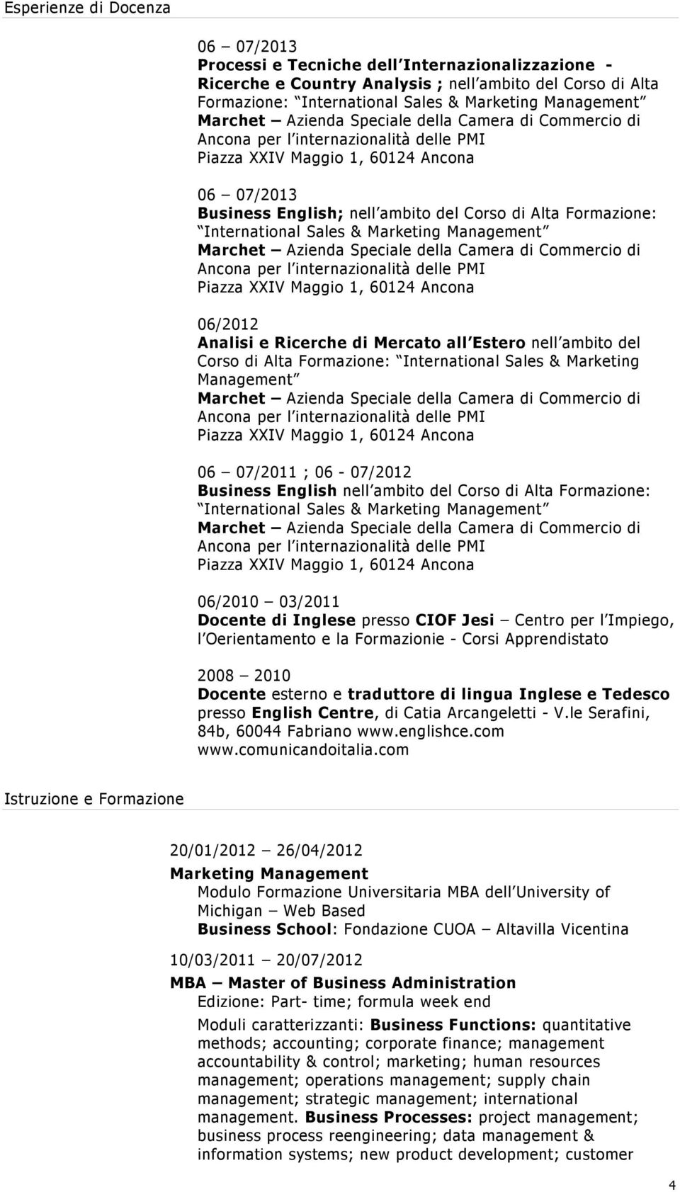 Formazione: International Sales & Marketing Management 06 07/2011 ; 06-07/2012 Business English nell ambito del Corso di Alta Formazione: International Sales & Marketing Management 06/2010 03/2011