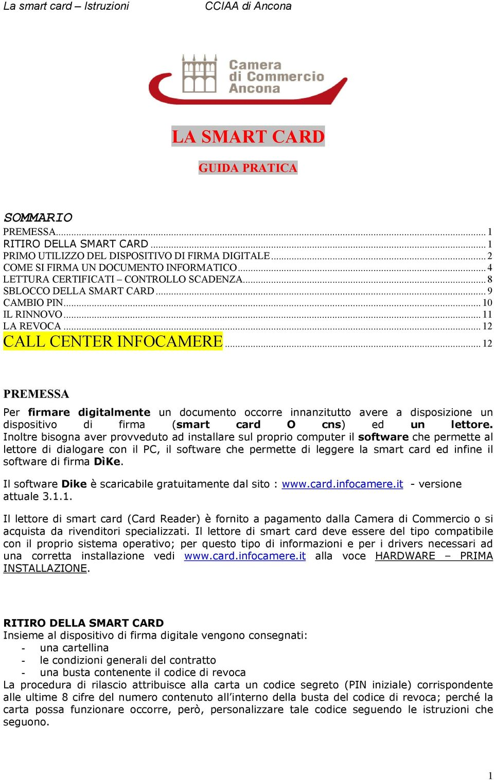 .. 12 PREMESSA Per firmare digitalmente un documento occorre innanzitutto avere a disposizione un dispositivo di firma (smart card O cns) ed un lettore.