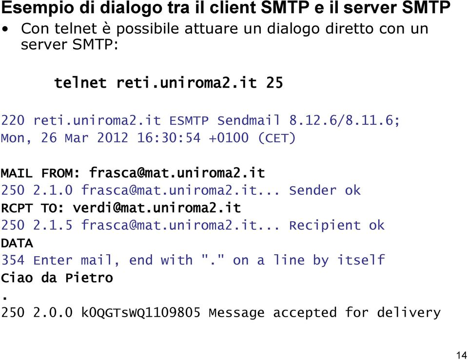 "uniroma2.it 250 2.1.0 frasca@mat.uniroma2.it... Sender ok RCPT TO: verdi@mat.uniroma2.it 250 2.1.5 frasca@mat.uniroma2.it... Recipient ok DATA 354 Enter mail, end with ""."