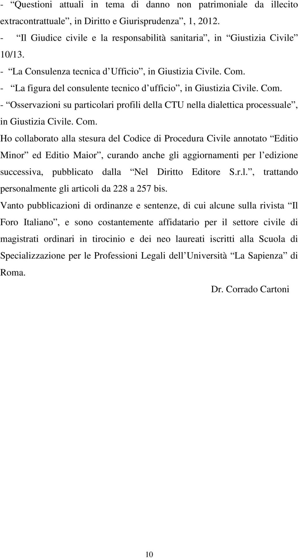 Com. Ho collaborato alla stesura del Codice di Procedura Civile annotato Editio Minor ed Editio Maior, curando anche gli aggiornamenti per l edizione successiva, pubblicato dalla Nel Diritto Editore