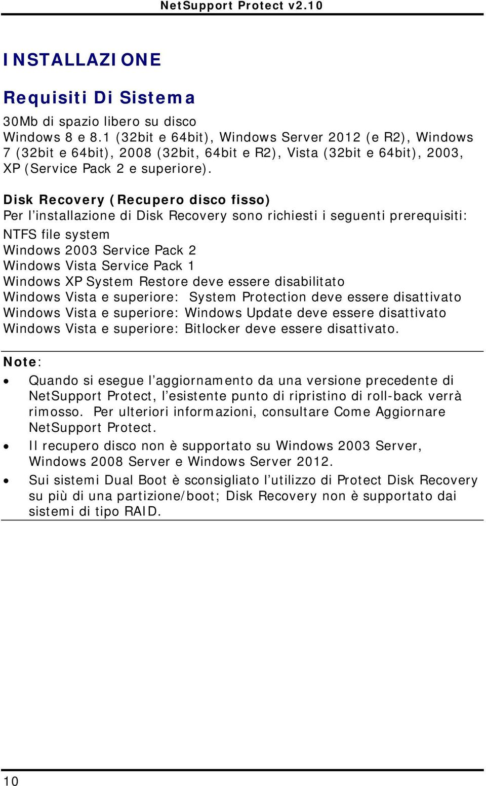 Disk Recovery (Recupero disco fisso) Per l installazione di Disk Recovery sono richiesti i seguenti prerequisiti: NTFS file system Windows 2003 Service Pack 2 Windows Vista Service Pack 1 Windows XP